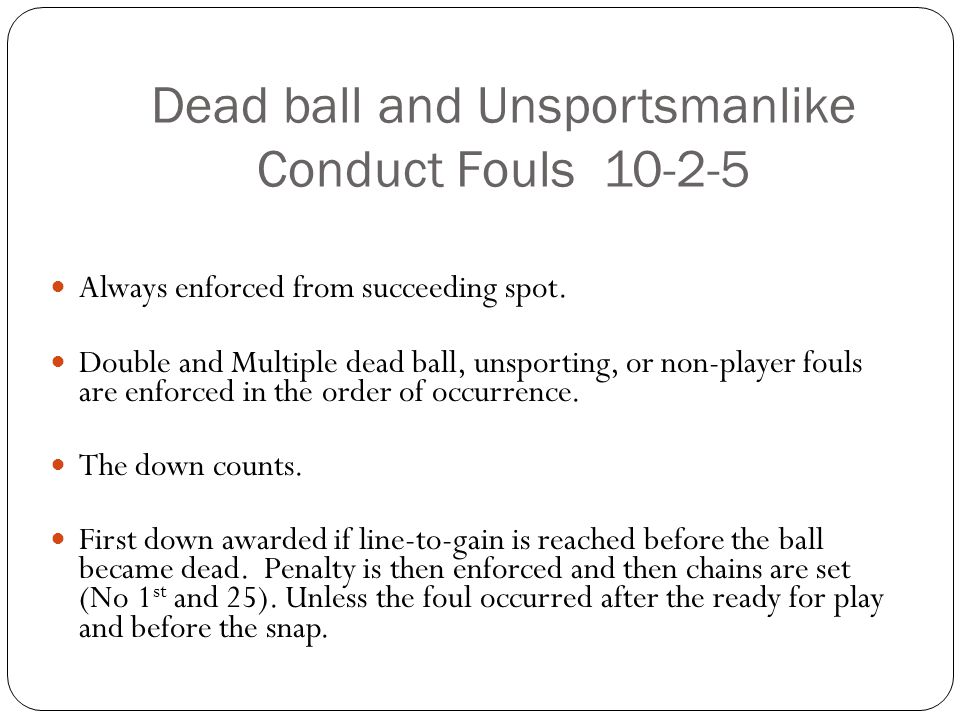 Dead ball and Unsportsmanlike Conduct Fouls Always enforced from succeeding spot.