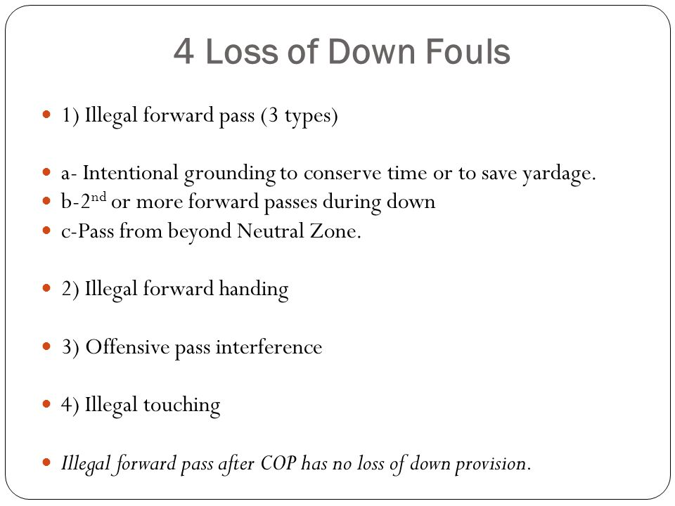 4 Loss of Down Fouls 1) Illegal forward pass (3 types) a- Intentional grounding to conserve time or to save yardage.