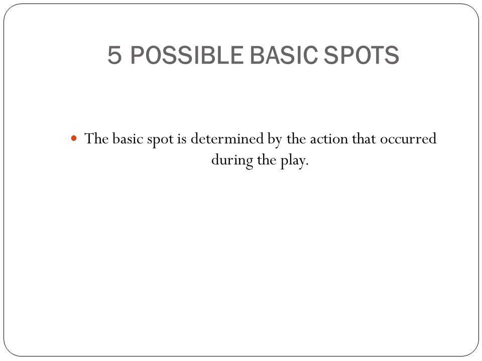5 POSSIBLE BASIC SPOTS The basic spot is determined by the action that occurred during the play.