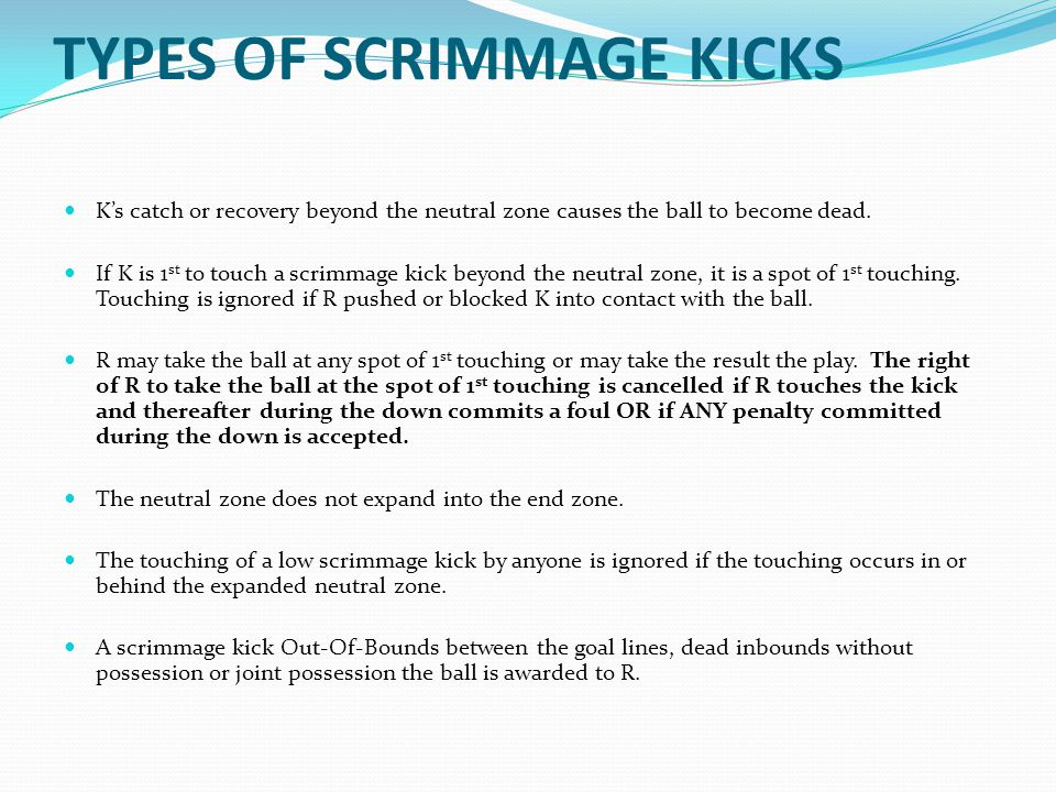 TYPES OF SCRIMMAGE KICKS K's catch or recovery beyond the neutral zone causes the ball to become dead.