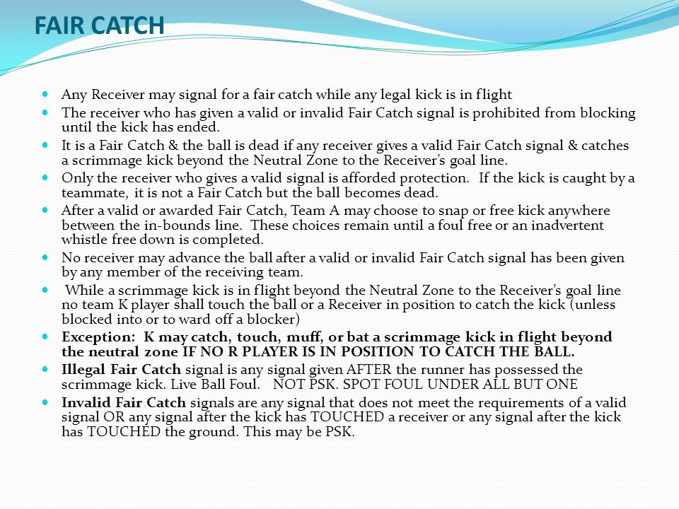 FAIR CATCH Any Receiver may signal for a fair catch while any legal kick is in flight The receiver who has given a valid or invalid Fair Catch signal