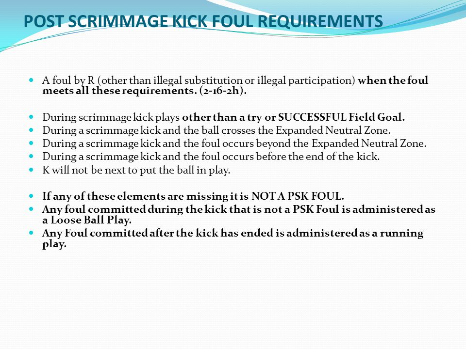 POST SCRIMMAGE KICK FOUL REQUIREMENTS A foul by R (other than illegal substitution or illegal participation) when the foul meets all these requirement