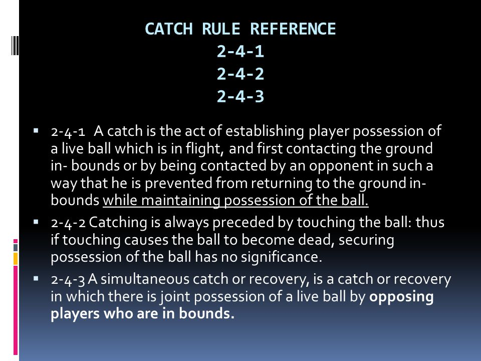 CATCH RULE REFERENCE 2-4-1 2-4-2 2-4-3  2-4-1 A catch is the act of establishing player possession of a live ball which is in flight, and first contacting the ground in- bounds or by being contacted by an opponent in such a way that he is prevented from returning to the ground in- bounds while maintaining possession of the ball.