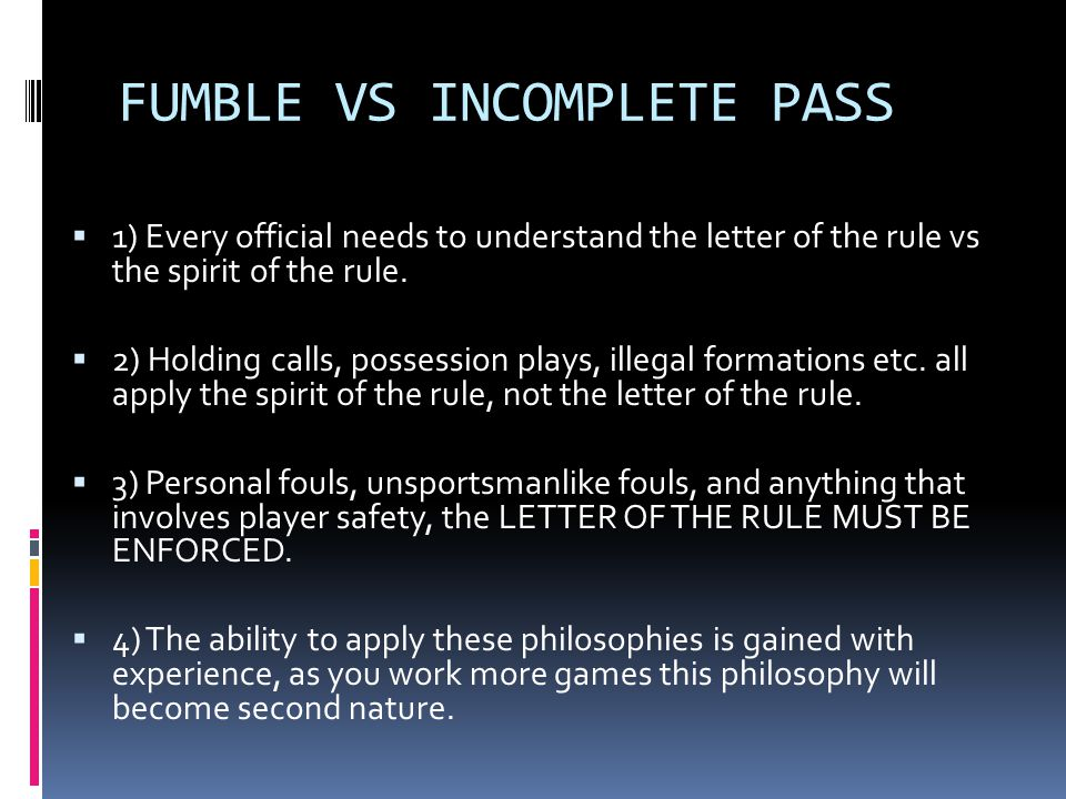 FUMBLE VS INCOMPLETE PASS  1) Every official needs to understand the letter of the rule vs the spirit of the rule.