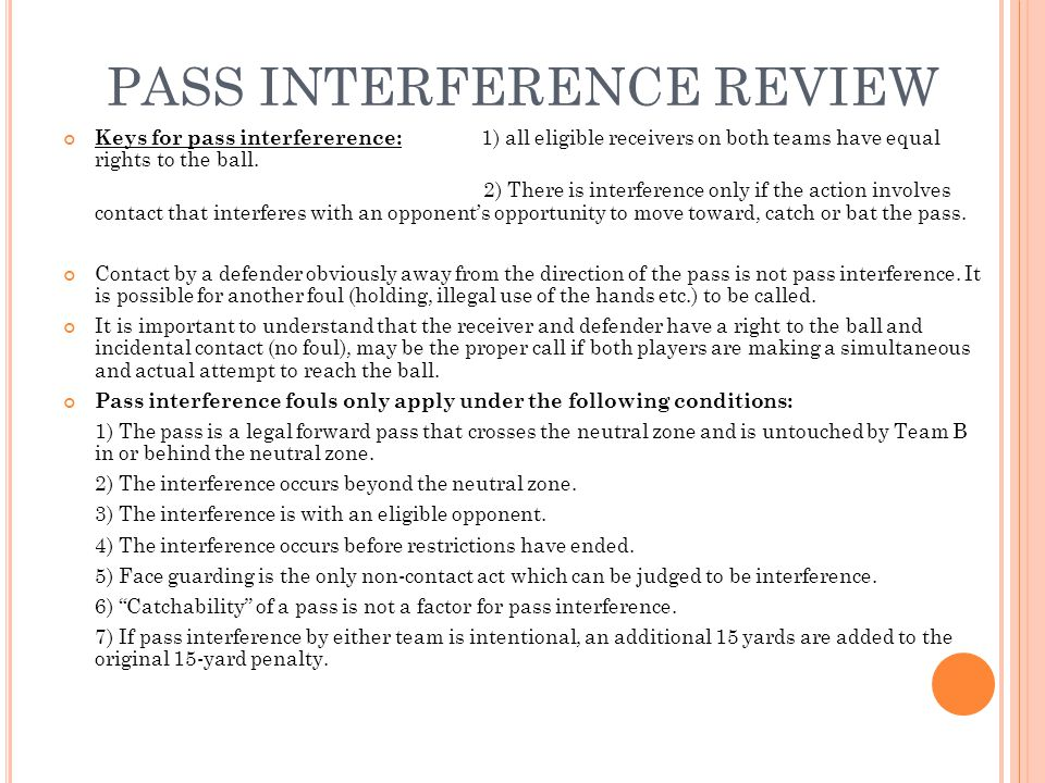 PASS INTERFERENCE REVIEW Keys for pass interfererence: 1) all eligible receivers on both teams have equal rights to the ball. 2) There is interference