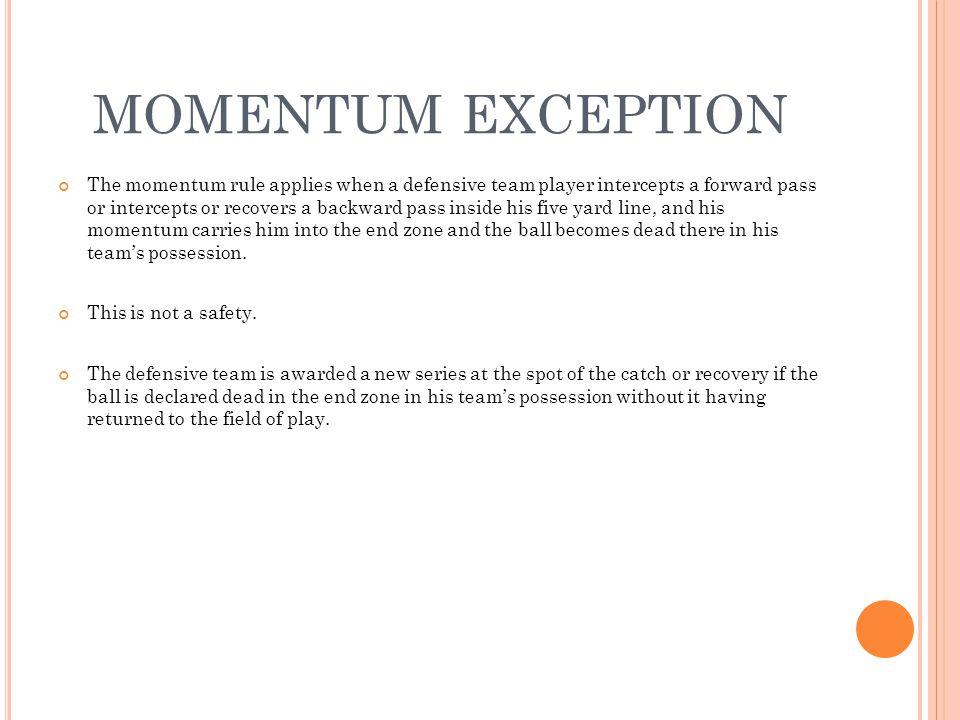 MOMENTUM EXCEPTION The momentum rule applies when a defensive team player intercepts a forward pass or intercepts or recovers a backward pass inside h