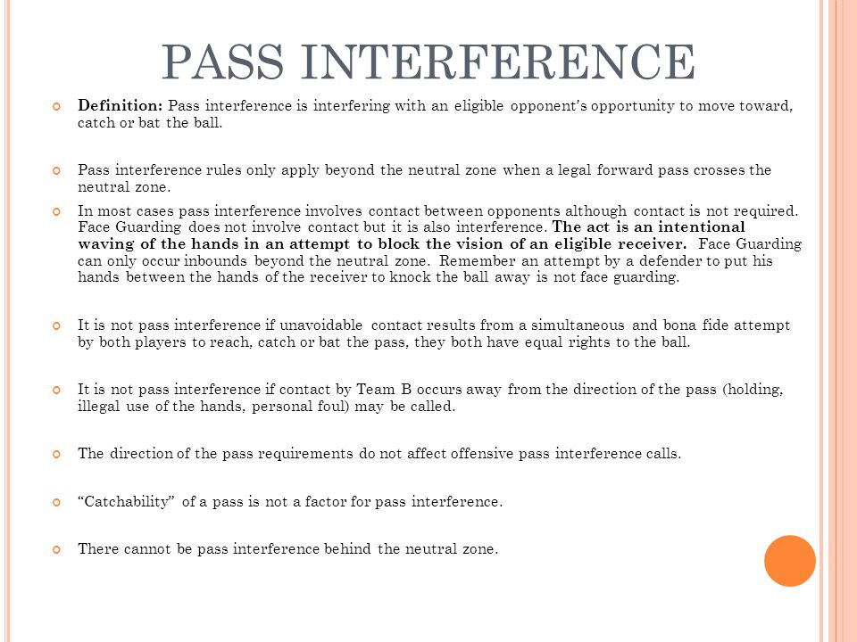 PASS INTERFERENCE Definition: Pass interference is interfering with an eligible opponent's opportunity to move toward, catch or bat the ball. Pass int