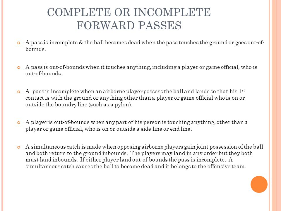 COMPLETE OR INCOMPLETE FORWARD PASSES A pass is incomplete & the ball becomes dead when the pass touches the ground or goes out-of- bounds.