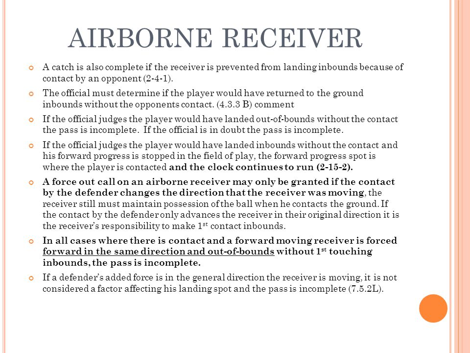 AIRBORNE RECEIVER A catch is also complete if the receiver is prevented from landing inbounds because of contact by an opponent (2-4-1). The official