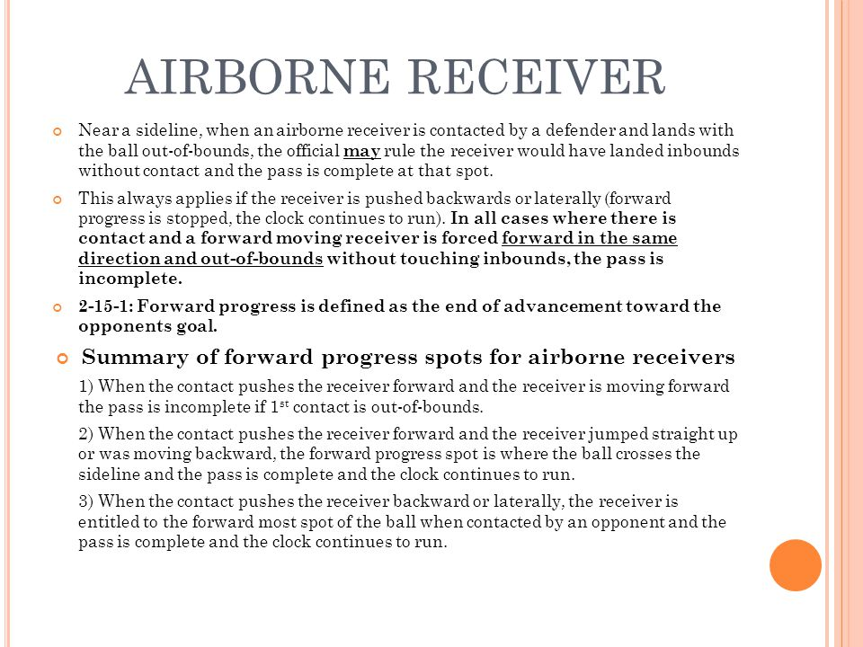 AIRBORNE RECEIVER Near a sideline, when an airborne receiver is contacted by a defender and lands with the ball out-of-bounds, the official may rule the receiver would have landed inbounds without contact and the pass is complete at that spot.