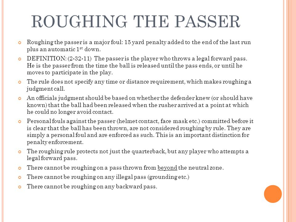 ROUGHING THE PASSER Roughing the passer is a major foul: 15 yard penalty added to the end of the last run plus an automatic 1 st down.