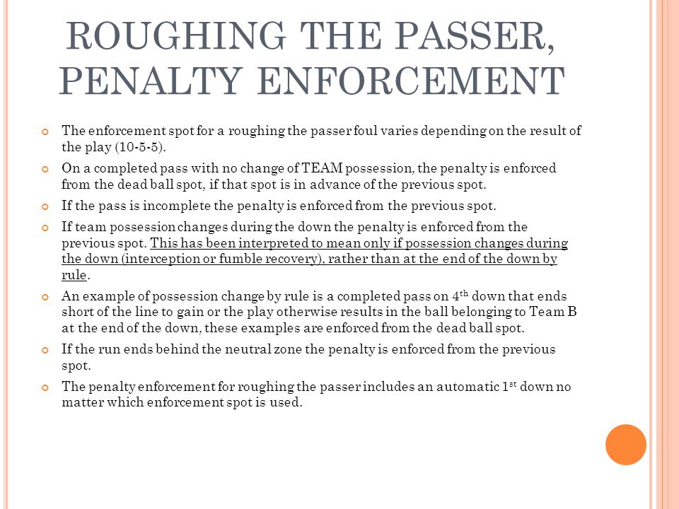 ROUGHING THE PASSER, PENALTY ENFORCEMENT The enforcement spot for a roughing the passer foul varies depending on the result of the play (10-5-5).