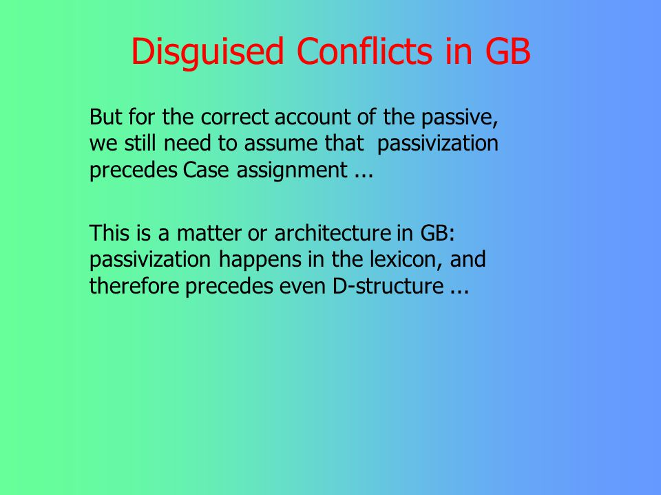 Disguised Conflicts in GB In a representational model such as GB, there seems to be no need for conflict resolution à la rule ordering. At least the i