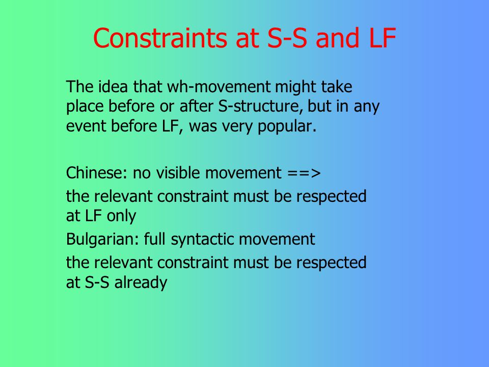 Constraints at S-S and LF May 1985: A wh-phrase must be in Spec- CP at LF (wh-crit) #who thinks that who wins *who wonders if you behave how