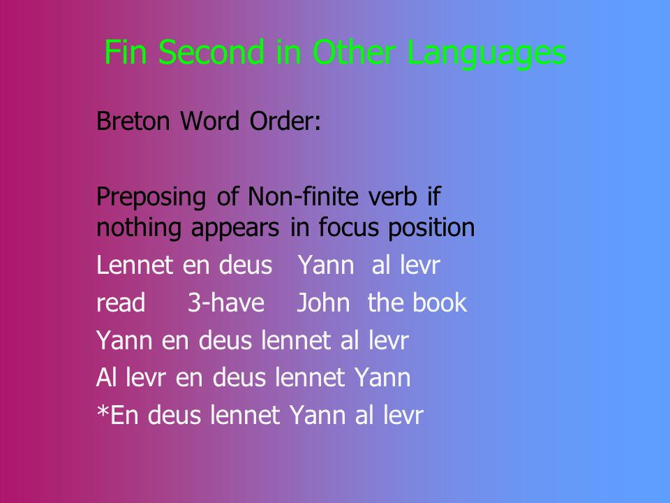 Fin Second in English IPs In the core of the English IP, the finite verb must be the second element Verb movement & do-insertion NP-movement & there/it insertion Short adverbs can be ignored