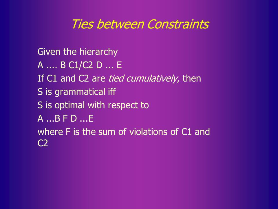 Third interpretation of ties In this concept of a tie, the number of violations of the tied constraints taken together is relevant for evaluation C 1 >> C 2a + C 2b >> C 3 … Such a definition is needed when more than two candidates emerge as optimal.