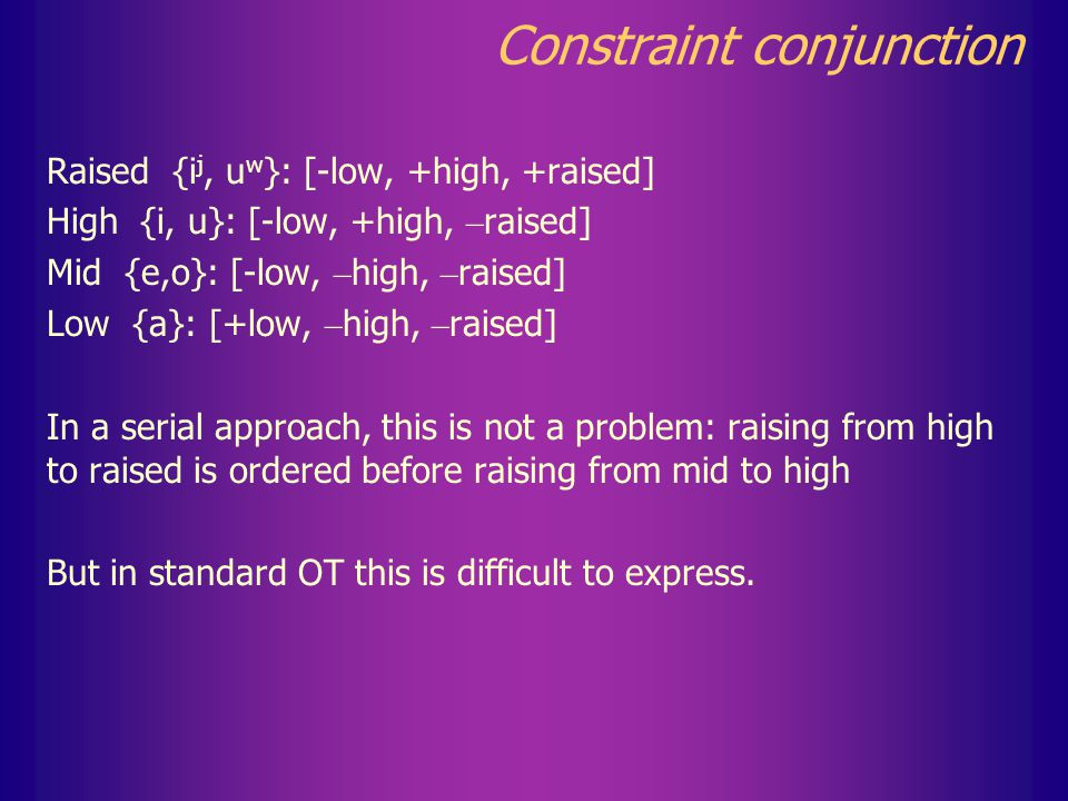 Constraint conjunction Chain shift A -> B, B – > C but not: A – > C In Western Basque (Etxarri dialect), mid vowels raise to high, and high to raised