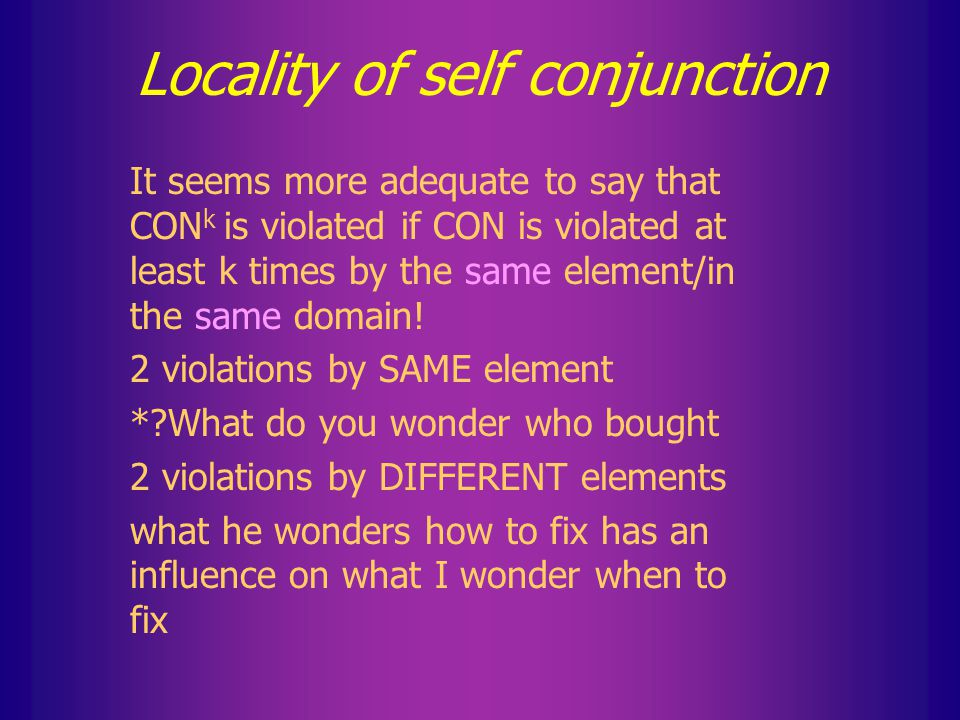 Self conjunction of constraints Recall for self-conjunction of constraints: We say that CON k is violated if CON is violated at least k times...