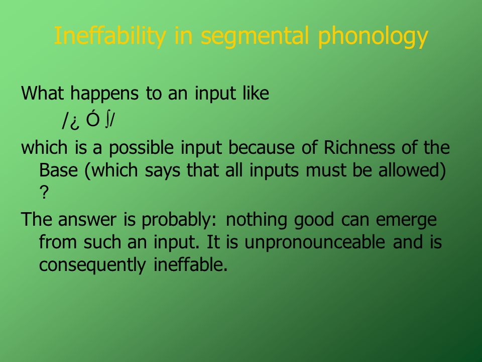 Ineffability in segmental phonology What happens to an input like / ¿ Ó ∫/ which is a possible input because of Richness of the Base (which says that all inputs must be allowed) .