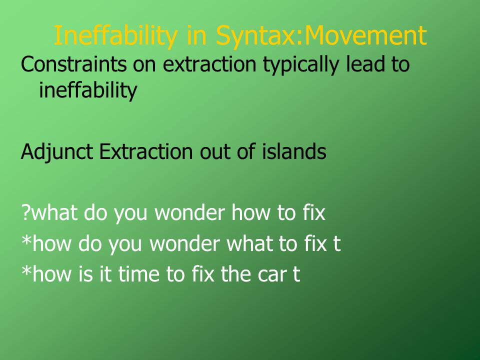 Ineffability in Syntax:Movement Constraints on extraction typically lead to ineffability Adjunct Extraction out of islands ?what do you wonder how to fix *how do you wonder what to fix t *how is it time to fix the car t