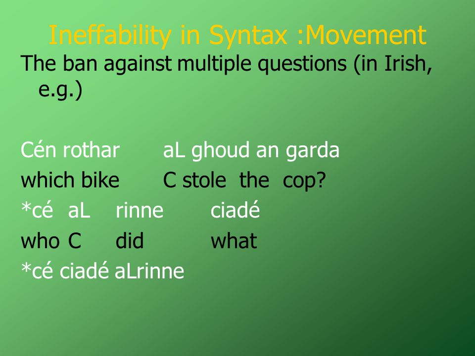 Ineffability in Syntax :Movement The ban against multiple questions (in Irish, e.g.) Cén rotharaL ghoud an garda which bike C stole the cop.