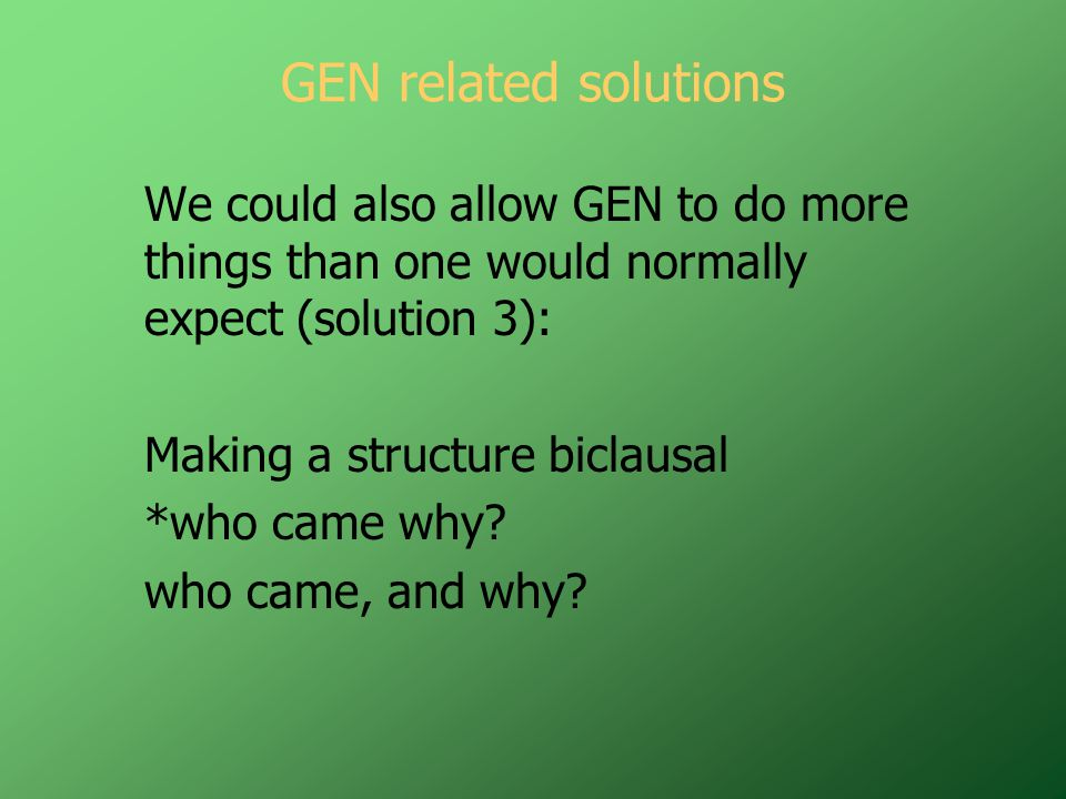 GEN related solutions We could also allow GEN to do more things than one would normally expect (solution 3): Making a structure biclausal *who came why.