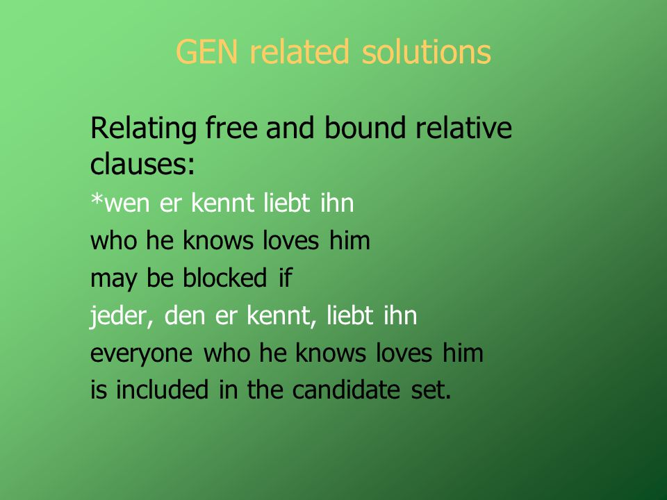 GEN related solutions Relating free and bound relative clauses: *wen er kennt liebt ihn who he knows loves him may be blocked if jeder, den er kennt, liebt ihn everyone who he knows loves him is included in the candidate set.