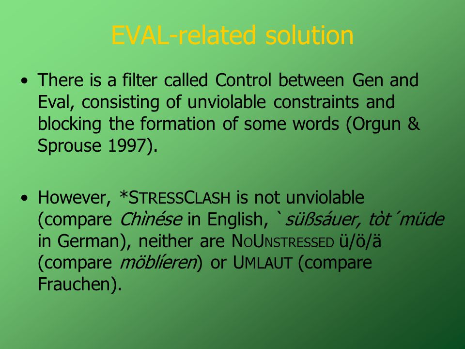 EVAL-related solution There is a filter called Control between Gen and Eval, consisting of unviolable constraints and blocking the formation of some words (Orgun & Sprouse 1997).