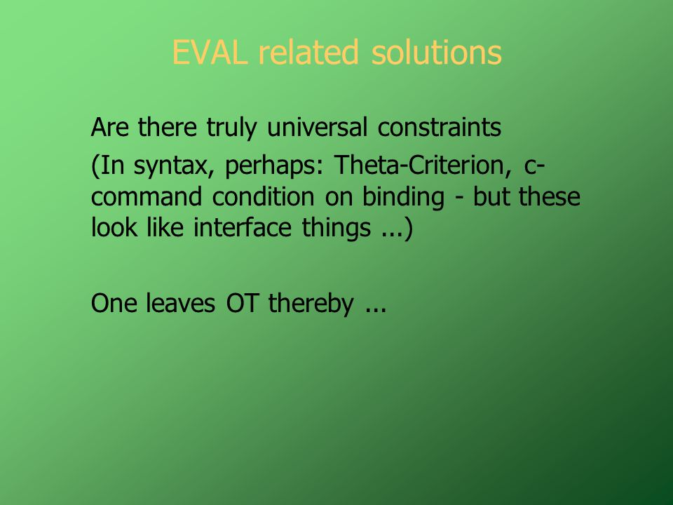 EVAL related solutions Are there truly universal constraints (In syntax, perhaps: Theta-Criterion, c- command condition on binding - but these look like interface things...) One leaves OT thereby...