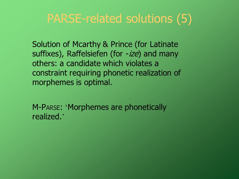 PARSE-related solutions (5) Solution of Mcarthy & Prince (for Latinate suffixes), Raffelsiefen (for -ize) and many others: a candidate which violates a constraint requiring phonetic realization of morphemes is optimal.