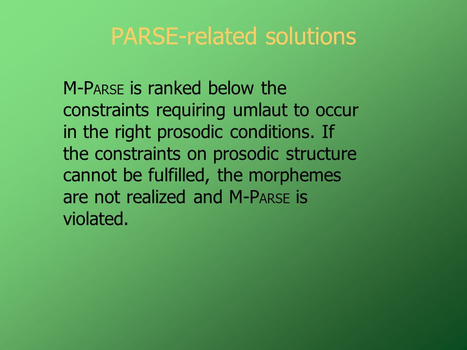PARSE-related solutions M-P ARSE is ranked below the constraints requiring umlaut to occur in the right prosodic conditions.