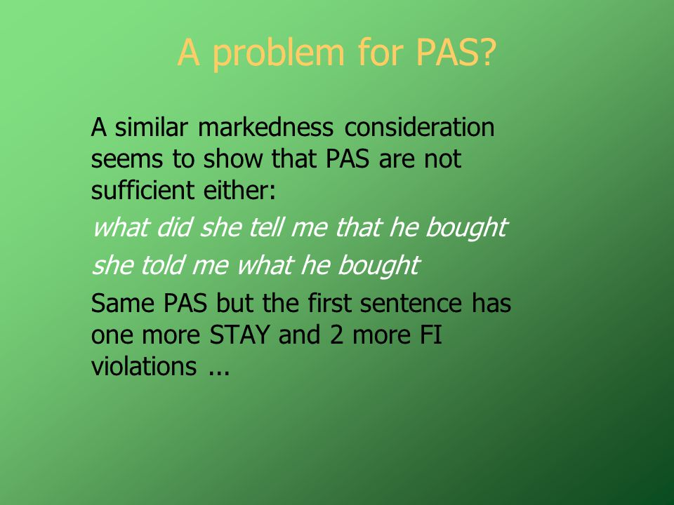 A problem for PAS? A similar markedness consideration seems to show that PAS are not sufficient either: what did she tell me that he bought she told m