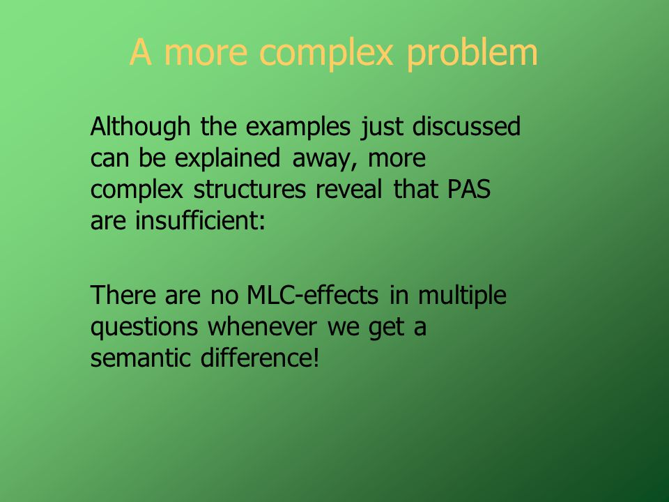 A more complex problem Although the examples just discussed can be explained away, more complex structures reveal that PAS are insufficient: There are no MLC-effects in multiple questions whenever we get a semantic difference!