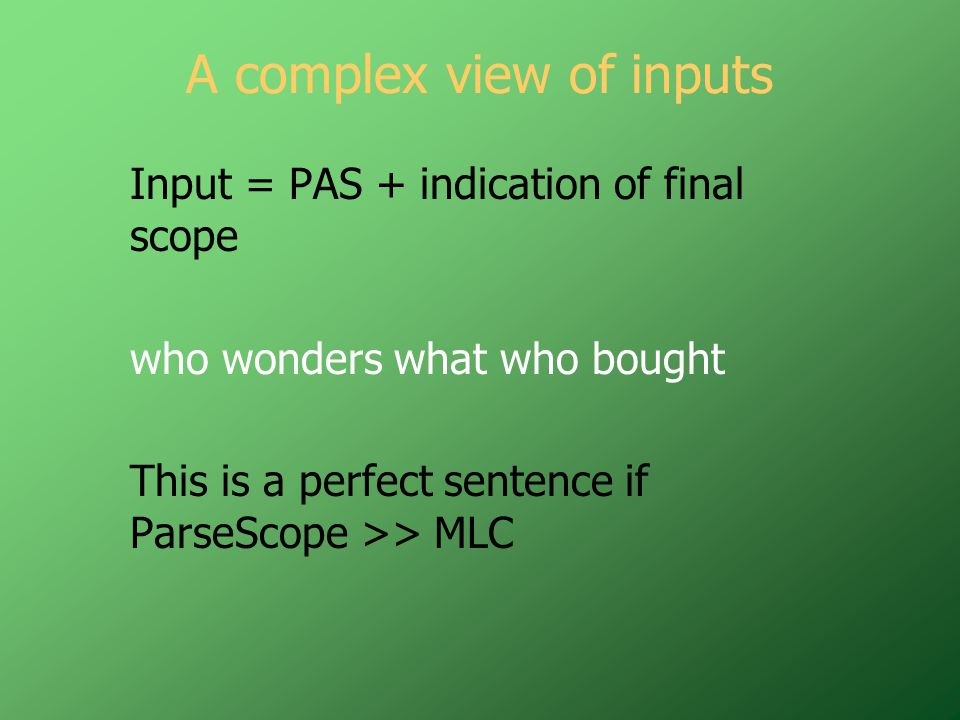 A complex view of inputs Input = PAS + indication of final scope who wonders what who bought This is a perfect sentence if ParseScope >> MLC