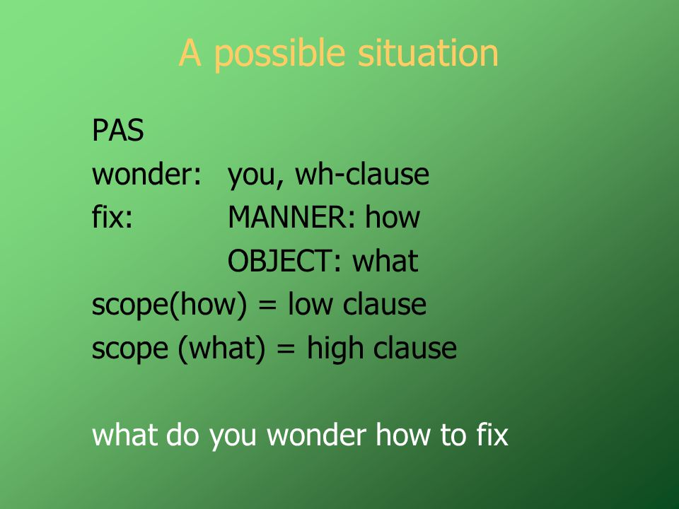 A possible situation PAS wonder:you, wh-clause fix:MANNER: how OBJECT: what scope(how) = low clause scope (what) = high clause what do you wonder how to fix