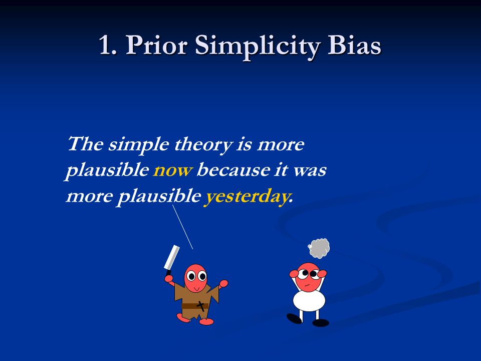 1. Prior Simplicity Bias The simple theory is more plausible now because it was more plausible yesterday.