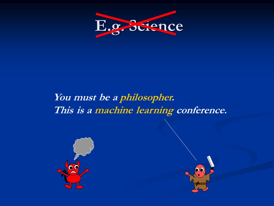 E.g. Science E.g. Science You must be a philosopher. This is a machine learning conference.