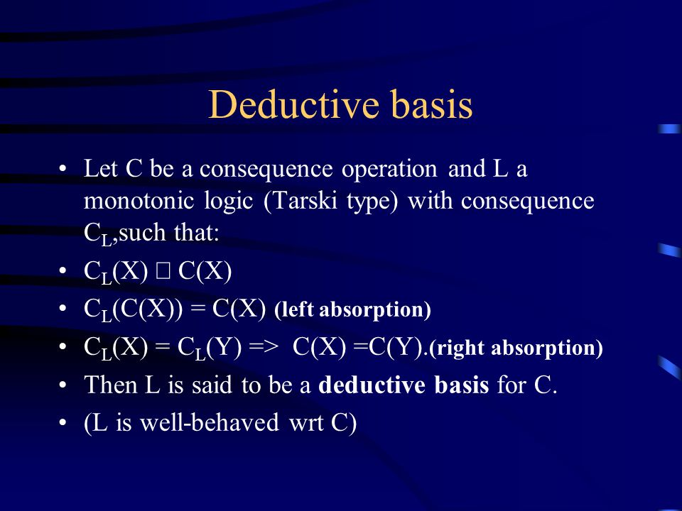 Deductive basis Let C be a consequence operation and L a monotonic logic (Tarski type) with consequence C L,such that: C L (X)  C(X) C L (C(X)) = C(X) (left absorption) C L (X) = C L (Y) => C(X) =C(Y).