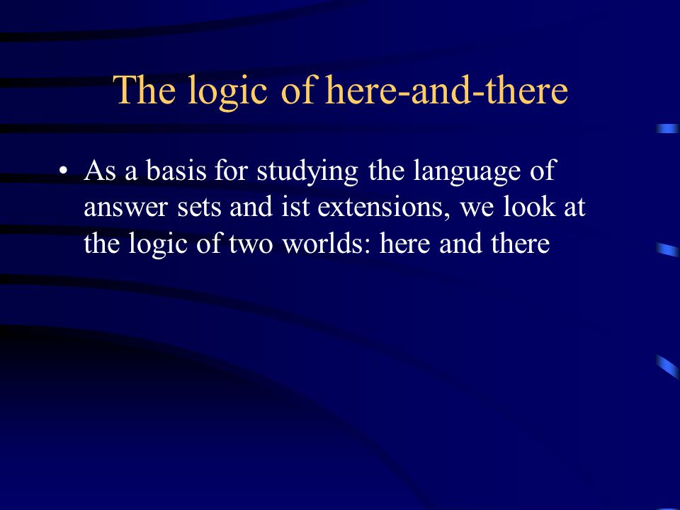 The logic of here-and-there As a basis for studying the language of answer sets and ist extensions, we look at the logic of two worlds: here and there