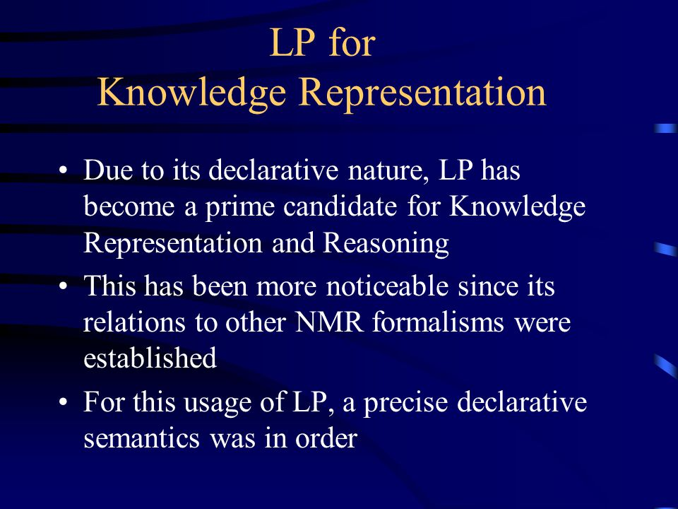 LP for Knowledge Representation Due to its declarative nature, LP has become a prime candidate for Knowledge Representation and Reasoning This has been more noticeable since its relations to other NMR formalisms were established For this usage of LP, a precise declarative semantics was in order