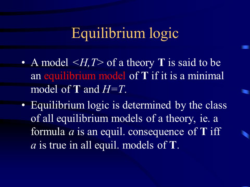 Equilibrium logic A model of a theory T is said to be an equilibrium model of T if it is a minimal model of T and H=T.