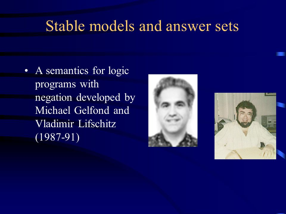Stable models and answer sets A semantics for logic programs with negation developed by Michael Gelfond and Vladimir Lifschitz (1987-91)