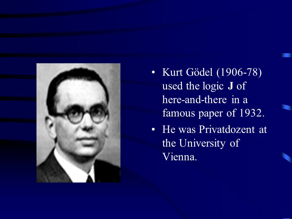 Kurt Gödel (1906-78) used the logic J of here-and-there in a famous paper of 1932.