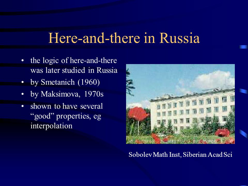 Here-and-there in Russia the logic of here-and-there was later studied in Russia by Smetanich (1960) by Maksimova, 1970s shown to have several good properties, eg interpolation Sobolev Math Inst, Siberian Acad Sci