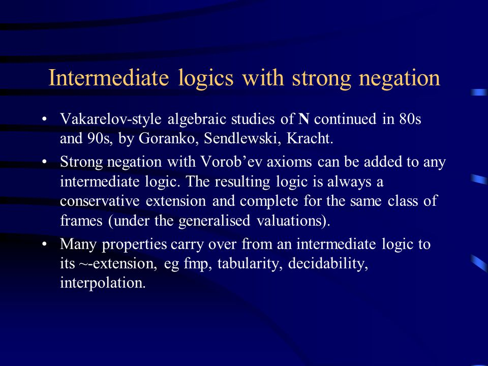 Intermediate logics with strong negation Vakarelov-style algebraic studies of N continued in 80s and 90s, by Goranko, Sendlewski, Kracht.