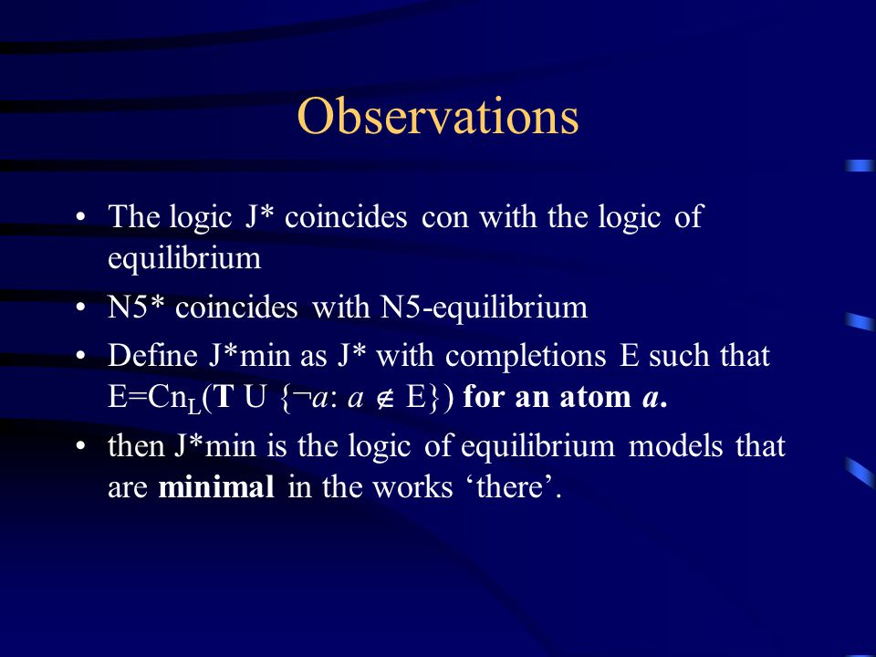 Observations The logic J* coincides con with the logic of equilibrium N5* coincides with N5-equilibrium Define J*min as J* with completions E such that E=Cn L (T U {¬a: a  E}) for an atom a.