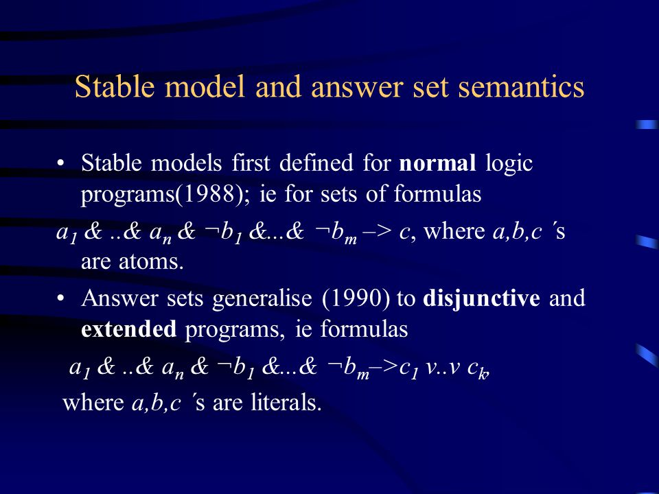 Stable model and answer set semantics Stable models first defined for normal logic programs(1988); ie for sets of formulas a 1 &..& a n & ¬b 1 &...& ¬b m –> c, where a,b,c ´s are atoms.