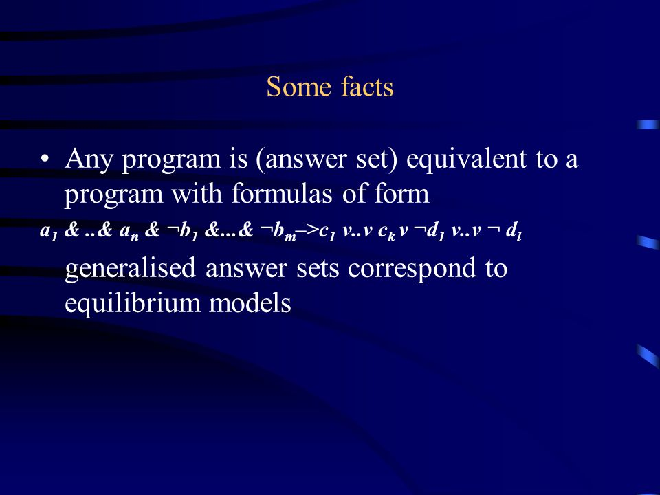 Some facts Any program is (answer set) equivalent to a program with formulas of form a 1 &..& a n & ¬b 1 &...& ¬b m –>c 1 v..v c k v ¬d 1 v..v ¬ d l generalised answer sets correspond to equilibrium models