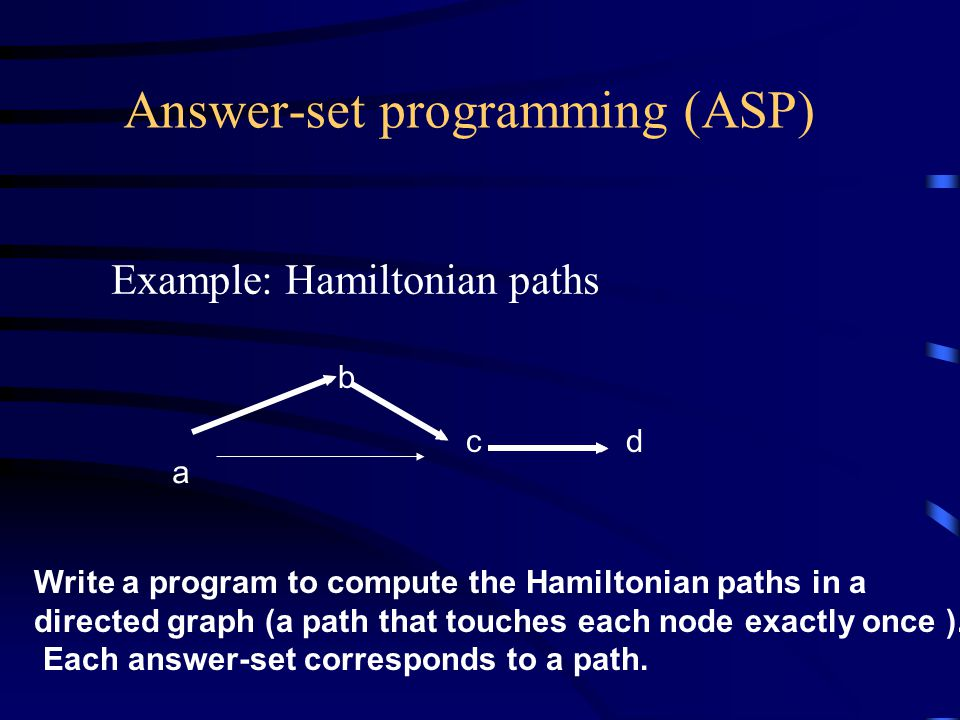 Answer-set programming (ASP) Example: Hamiltonian paths Write a program to compute the Hamiltonian paths in a directed graph (a path that touches each node exactly once ).