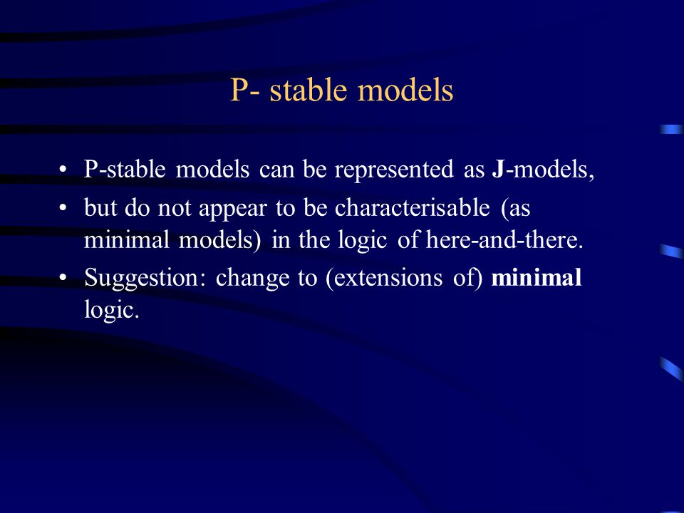 P- stable models P-stable models can be represented as J-models, but do not appear to be characterisable (as minimal models) in the logic of here-and-there.